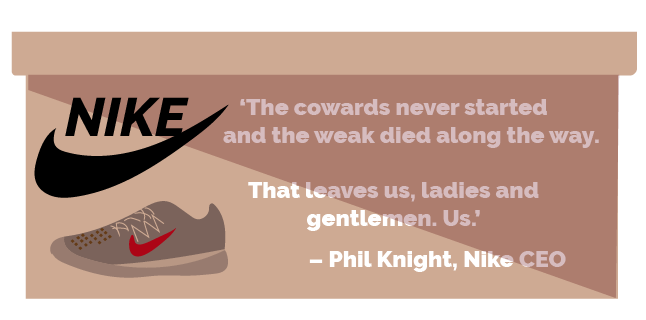 Image: Create quote image incorporating the below: 'The cowards never started and the weak died along the way. That leaves us, ladies and gentlemen. Us.' – Phil Knight, Nike CEO