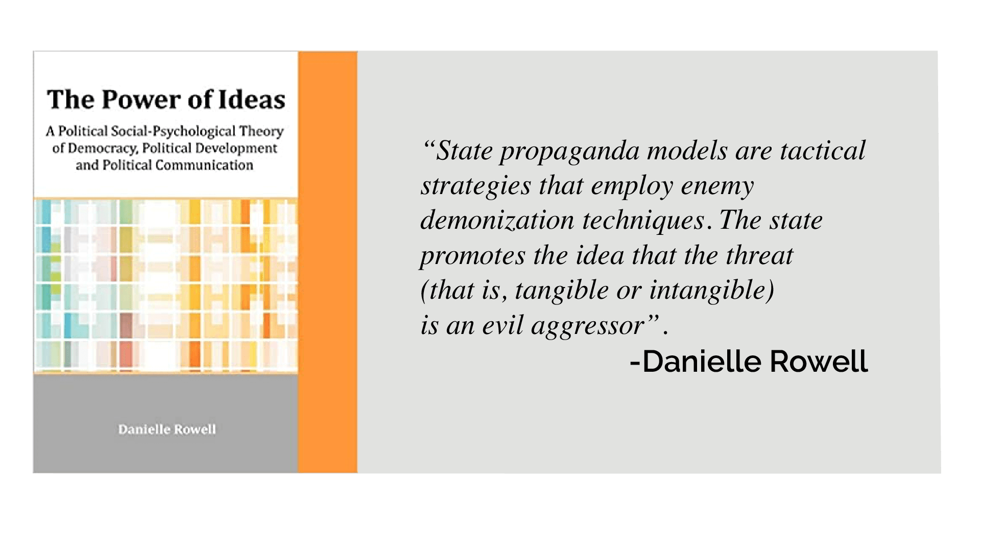 """Image of book cover for The Power of Ideas and quote from Danielle Rowell: As Danielle Rowell put it in The Power of Ideas: A Political Social-Psychological Theory of Democracy, Political Development and Political Communication, """"State propaganda models are tactical strategies that employ enemy demonization techniques. The state promotes the idea that the threat (that is, tangible or intangible) is an evil aggressor""""."""